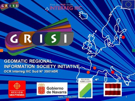 Ispra, 19 mai 2008 1 GEOMATIC REGIONAL INFORMATION SOCIETY INITIATIVE OCR Interreg IIIC Sud N° 3S0145R.