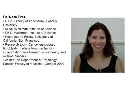 Dr. Neta Erez B.Sc. Faculty of Agriculture, Hebrew University M.Sc. Weizman Institute of Science Ph.D. Weizman Institute of Science Postdoctoral Fellow,