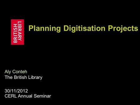 Planning Digitisation Projects Aly Conteh The British Library 30/11/2012 CERL Annual Seminar.