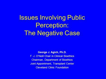 Issues Involving Public Perception: The Negative Case George J. Agich, Ph.D. F. J. O'Neill Chair in Clinical Bioethics Chairman, Department of Bioethics.