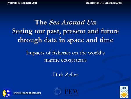 The Sea Around Us: Seeing our past, present and future through data in space and time Impacts of fisheries on the world's marine ecosystems www.seaaroundus.org.