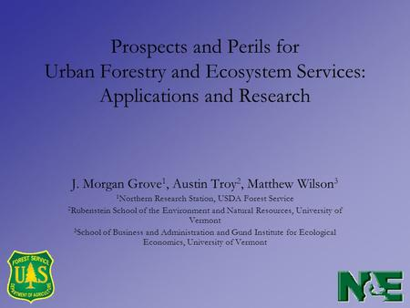 Prospects and Perils for Urban Forestry and Ecosystem Services: Applications and Research J. Morgan Grove 1, Austin Troy 2, Matthew Wilson 3 1 Northern.