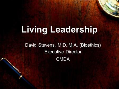 Living Leadership David Stevens, M.D.,M.A. (Bioethics) Executive Director CMDA.