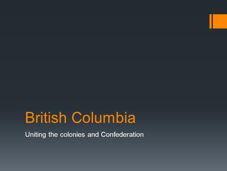 British Columbia Uniting the colonies and Confederation.