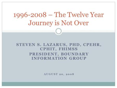 STEVEN S. LAZARUS, PHD, CPEHR, CPHIT, FHIMSS PRESIDENT, BOUNDARY INFORMATION GROUP AUGUST 20, 2008 1996-2008 – The Twelve Year Journey is Not Over.