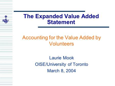 The Expanded Value Added Statement Accounting for the Value Added by Volunteers Laurie Mook OISE/University of Toronto March 8, 2004.