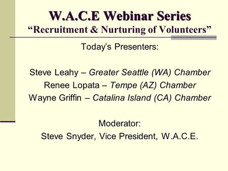 "W.A.C.E Webinar Series W.A.C.E Webinar Series ""Recruitment & Nurturing of Volunteers"" Today's Presenters: Steve Leahy – Greater Seattle (WA) Chamber Renee."