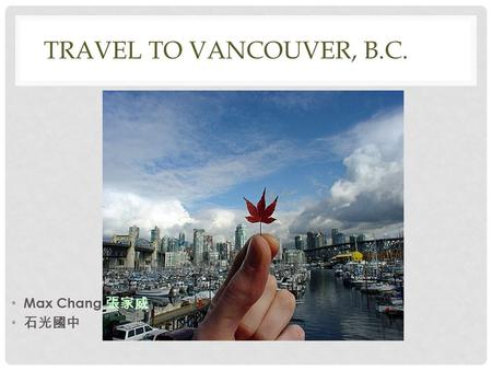 TRAVEL TO VANCOUVER, B.C.BC. Max Chang 張家威 石光國中. CANADA Capital: Dialing code: +1 Population: 35 million (2012) Province: Quebec, Ontario, British Columbia,