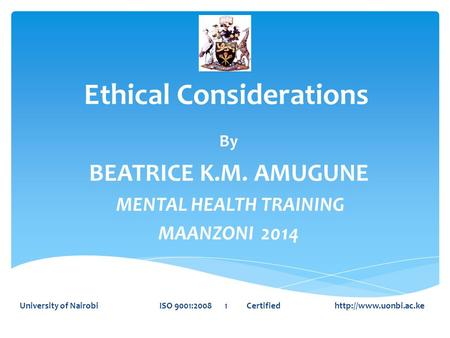 Ethical Considerations By BEATRICE K.M. AMUGUNE MENTAL HEALTH TRAINING MAANZONI 2014 University of Nairobi ISO 9001:2008 1 Certified