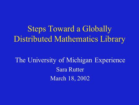 Steps Toward a Globally Distributed Mathematics Library The University of Michigan Experience Sara Rutter March 18, 2002.