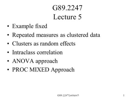 G89.2247 Lecture 51 Example fixed Repeated measures as clustered data Clusters as random effects Intraclass correlation ANOVA approach PROC MIXED Approach.