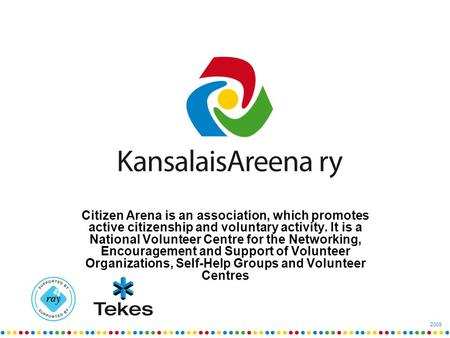 2009 Citizen Arena is an association, which promotes active citizenship and voluntary activity. It is a National Volunteer Centre for the Networking, Encouragement.