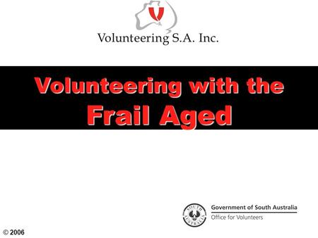 Volunteering with the Frail Aged © 2006. Today's Objectives Examine our attitudes to ageing and their effect on older people Understand the positive effects.
