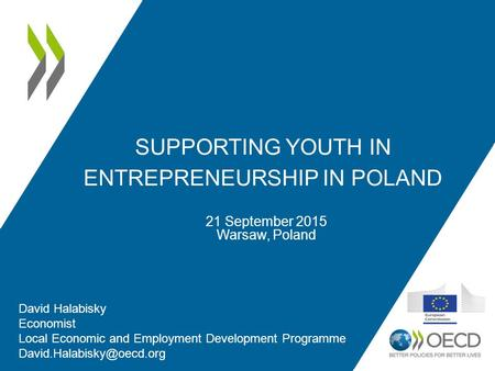 SUPPORTING YOUTH IN ENTREPRENEURSHIP IN POLAND 21 September 2015 Warsaw, Poland David Halabisky Economist Local Economic and Employment Development Programme.