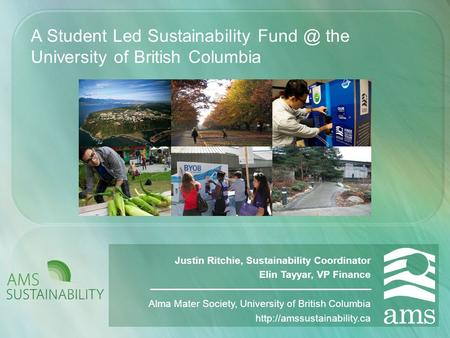 A Student Led Sustainability the University of British Columbia Justin Ritchie, Sustainability Coordinator Elin Tayyar, VP Finance Alma Mater Society,