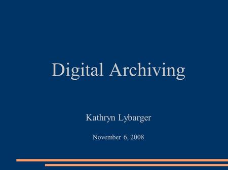 Digital Archiving Kathryn Lybarger November 6, 2008.