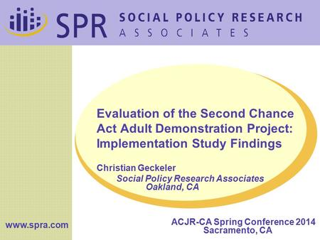 Www.spra.com Evaluation of the Second Chance Act Adult Demonstration Project: Implementation Study Findings Christian Geckeler Social Policy Research Associates.