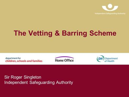 The Vetting & Barring Scheme Sir Roger Singleton Independent Safeguarding Authority.