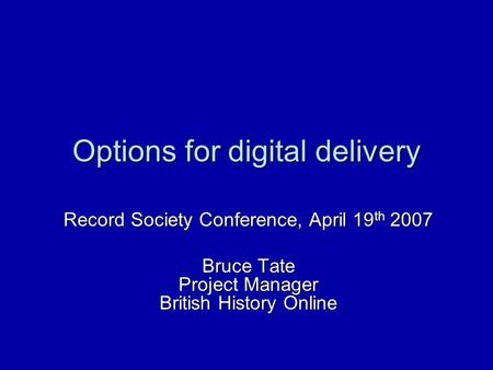 Options for digital delivery Record Society Conference, April 19 th 2007 Bruce Tate Project Manager British History Online.