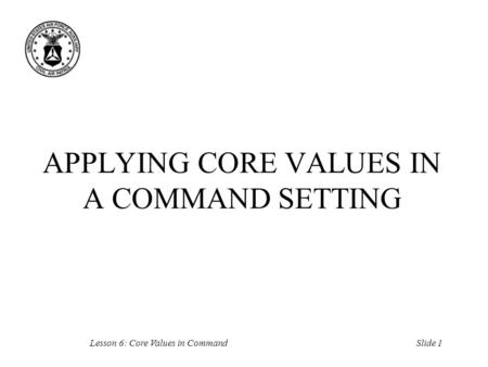 Slide 1Lesson 6: Core Values in Command APPLYING CORE VALUES IN A COMMAND SETTING.