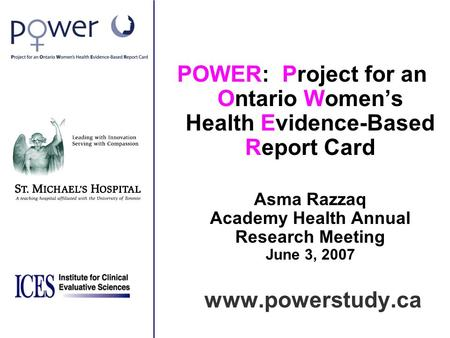 POWER: Project for an Ontario Women's Health Evidence-Based Report Card Asma Razzaq Academy Health Annual Research Meeting June 3, 2007 www.powerstudy.ca.