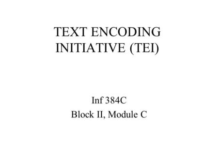 TEXT ENCODING INITIATIVE (TEI) Inf 384C Block II, Module C.