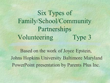 Six Types of Family/School/Community Partnerships VolunteeringType 3 Based on the work of Joyce Epstein, Johns Hopkins University Baltimore Maryland PowerPoint.