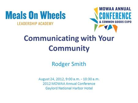 Communicating with Your Community Rodger Smith August 24, 2012, 9:00 a.m. - 10:30 a.m. 2012 MOWAA Annual Conference Gaylord National Harbor Hotel.