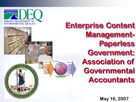 May 16, 2007 Enterprise Content Management- Paperless Government: Association of Governmental Accountants Enterprise Content Management- Paperless Government: