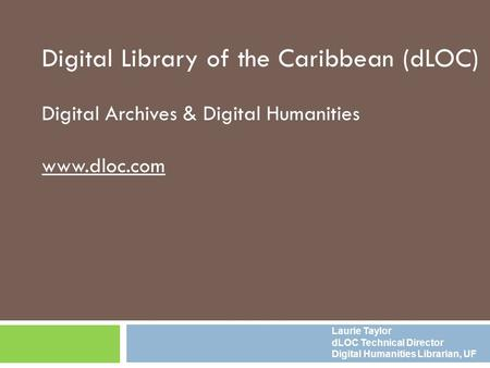 Digital Library of the Caribbean (dLOC) Digital Archives & Digital Humanities www.dloc.com Laurie Taylor dLOC Technical Director Digital Humanities Librarian,