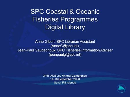SPC Coastal & Oceanic Fisheries Programmes Digital Library Anne Gibert, SPC Librarian Assistant Jean-Paul Gaudechoux, SPC Fisheries Information.