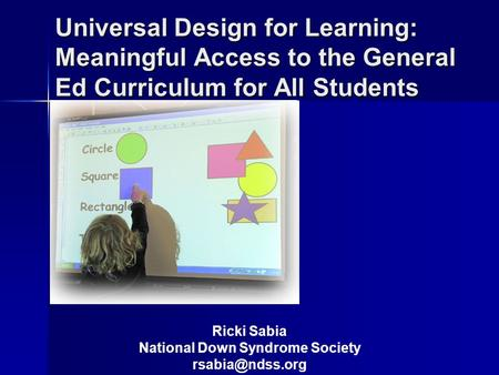 Universal Design for Learning: Meaningful Access to the General Ed Curriculum for All Students Ricki Sabia National Down Syndrome Society