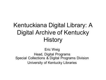 Kentuckiana Digital Library: A Digital Archive of Kentucky History Eric Weig Head, Digital Programs Special Collections & Digital Programs Division University.