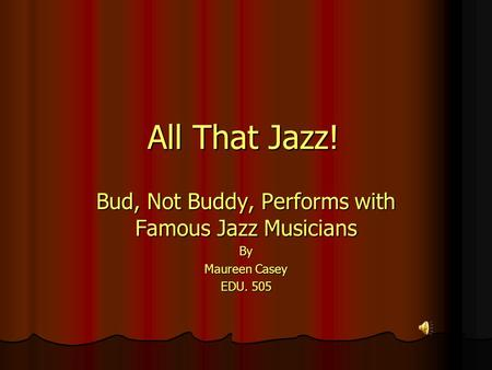 All That Jazz! Bud, Not Buddy, Performs with Famous Jazz Musicians By Maureen Casey EDU. 505.