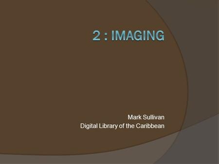 Mark Sullivan Digital Library of the Caribbean. Imaging  Imaging Theory & Specifications  Recommended Equipment and Software 2 dLOC Training (7/29/2013)