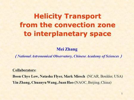 1 Mei Zhang ( National Astronomical Observatory, Chinese Academy of Sciences ) Helicity Transport from the convection zone to interplanetary space Collaborators: