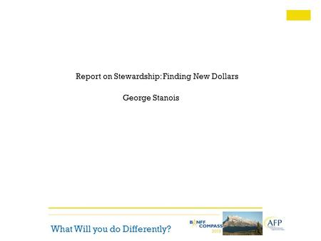 What Will you do Differently? Report on Stewardship: Finding New Dollars George Stanois.