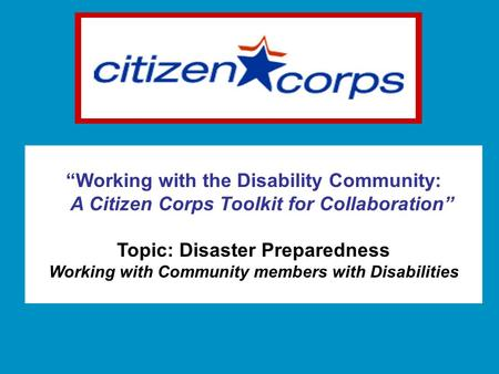 """Working with the Disability Community: A Citizen Corps Toolkit for Collaboration"" Topic: Disaster Preparedness Working with Community members with Disabilities."
