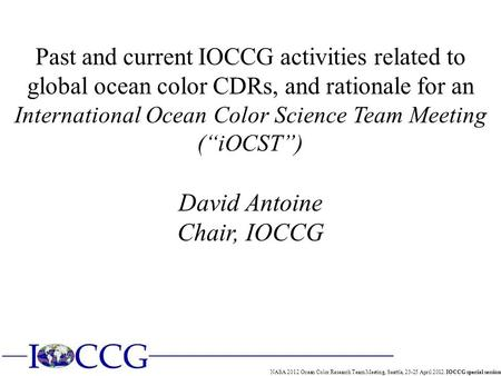 NASA 2012 Ocean Color Research Team Meeting, Seattle, 23-25 April 2012. IOCCG special session Past and current IOCCG activities related to global ocean.