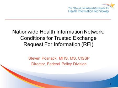 Nationwide Health Information Network: Conditions for Trusted Exchange Request For Information (RFI) Steven Posnack, MHS, MS, CISSP Director, Federal Policy.