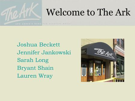 Welcome to The Ark Joshua Beckett Jennifer Jankowski Sarah Long Bryant Shain Lauren Wray.