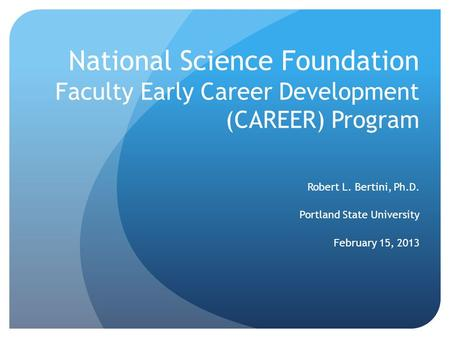 National Science Foundation Faculty Early Career Development (CAREER) Program Robert L. Bertini, Ph.D. Portland State University February 15, 2013.