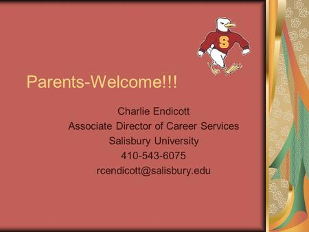 Parents-Welcome!!! Charlie Endicott Associate Director of Career Services Salisbury University 410-543-6075