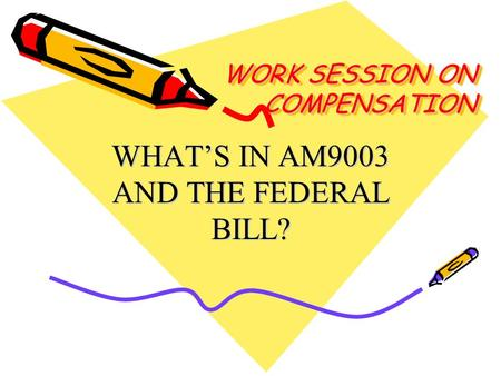 WORK SESSION ON COMPENSATION WHAT'S IN AM9003 AND THE FEDERAL BILL?