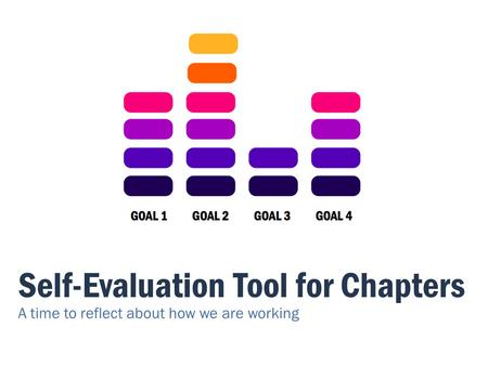 Self-Evaluation Tool for Chapters A time to reflect about how we are working.