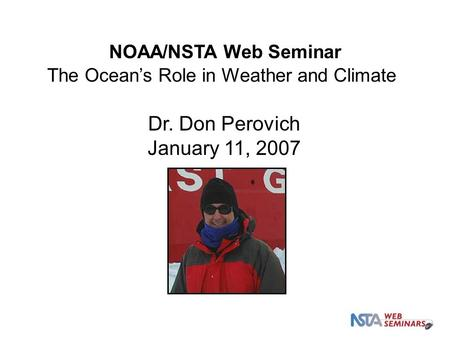 Dr. Don Perovich January 11, 2007 NOAA/NSTA Web Seminar The Ocean's Role in Weather and Climate.