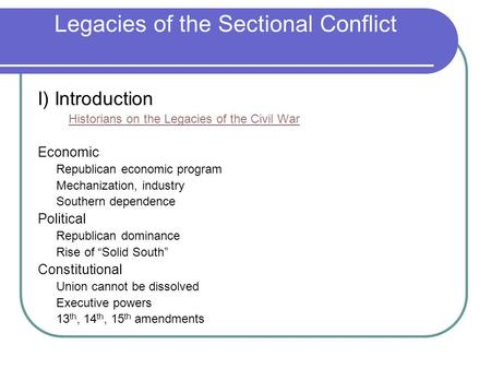 Legacies of the Sectional Conflict I) Introduction Historians on the Legacies of the Civil War Economic Republican economic program Mechanization, industry.