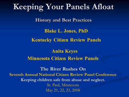 Keeping Your Panels Afloat History and Best Practices Blake L. Jones, PhD Kentucky Citizen Review Panels Anita Keyes Minnesota Citizen Review Panels The.