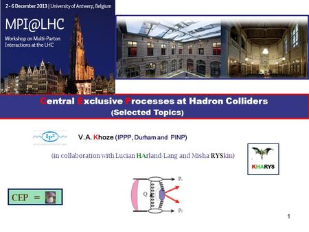 1 V.A. Khoze ( IPPP, Durham and PINP ) KHARYS (in collaboration with Lucian HArland-Lang and Misha RYSkin) Central Exclusive Processes at Hadron Colliders.