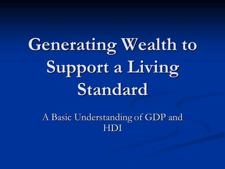 Generating Wealth to Support a Living Standard A Basic Understanding of GDP and HDI.